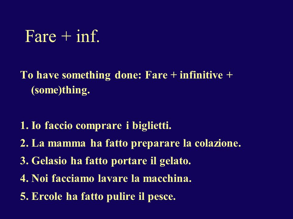 Fare + inf.To have (make) someone do some thing: Fare + infinitive +thing + a + person 1.