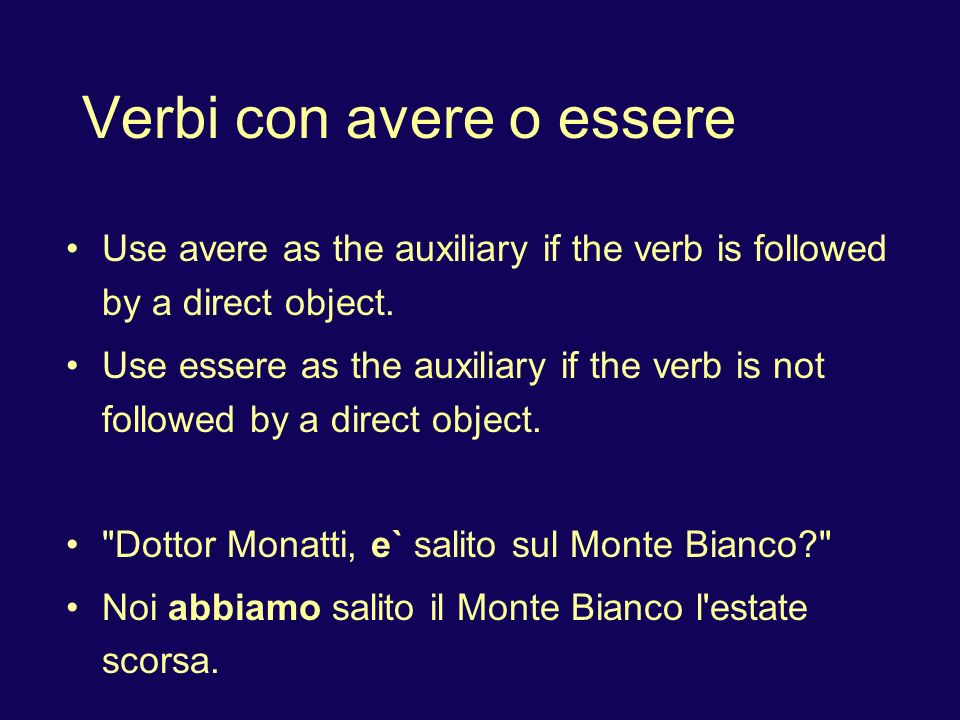 Verbi con avere o essere Use avere as the auxiliary if the verb is followed by a direct object. Use essere as the auxiliary if the verb is not followe