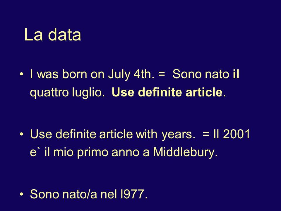 La data I was born on July 4th. = Sono nato il quattro luglio. Use definite article. Use definite article with years. = Il 2001 e` il mio primo anno a