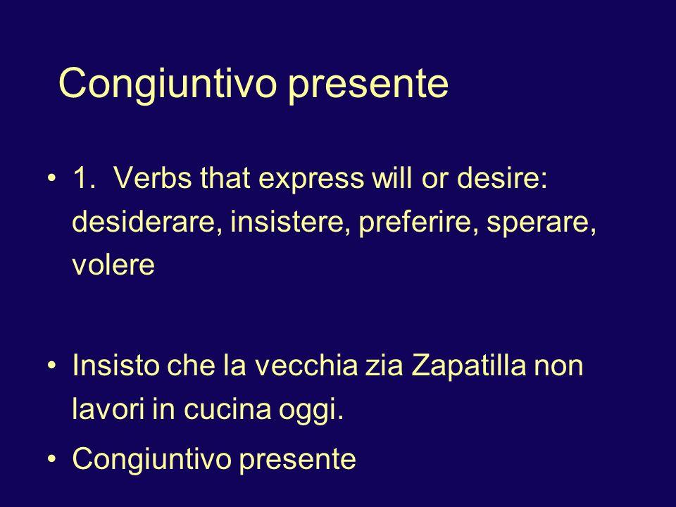 Congiuntivo presente 1. Verbs that express will or desire: desiderare, insistere, preferire, sperare, volere Insisto che la vecchia zia Zapatilla non