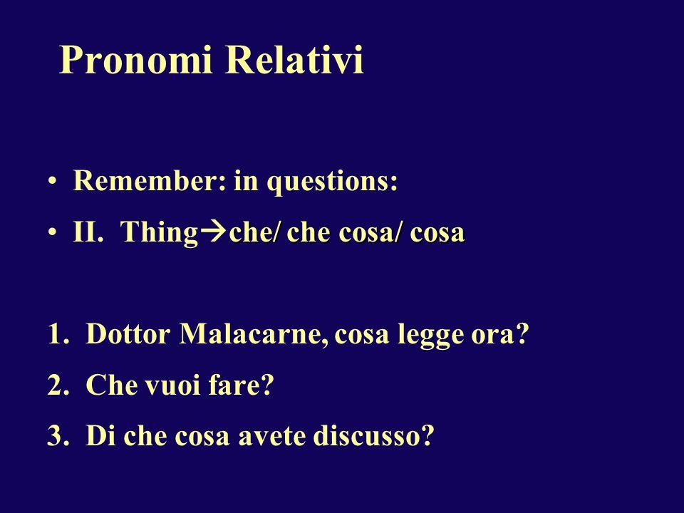 Pronomi Relativi Remember: in questions: che/ che cosa/ cosaII. Thing che/ che cosa/ cosa 1. Dottor Malacarne, cosa legge ora? 2. Che vuoi fare? 3. Di