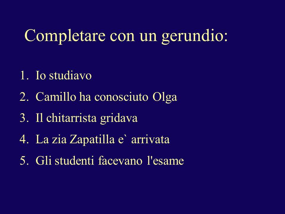 Completare con un gerundio: 1. Io studiavo 2. Camillo ha conosciuto Olga 3. Il chitarrista gridava 4. La zia Zapatilla e` arrivata 5. Gli studenti fac