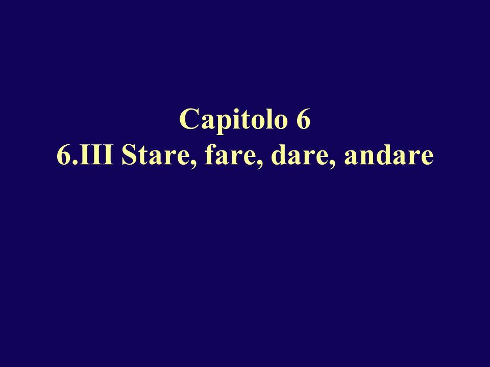 Capitolo 6 6.III Stare, fare, dare, andare