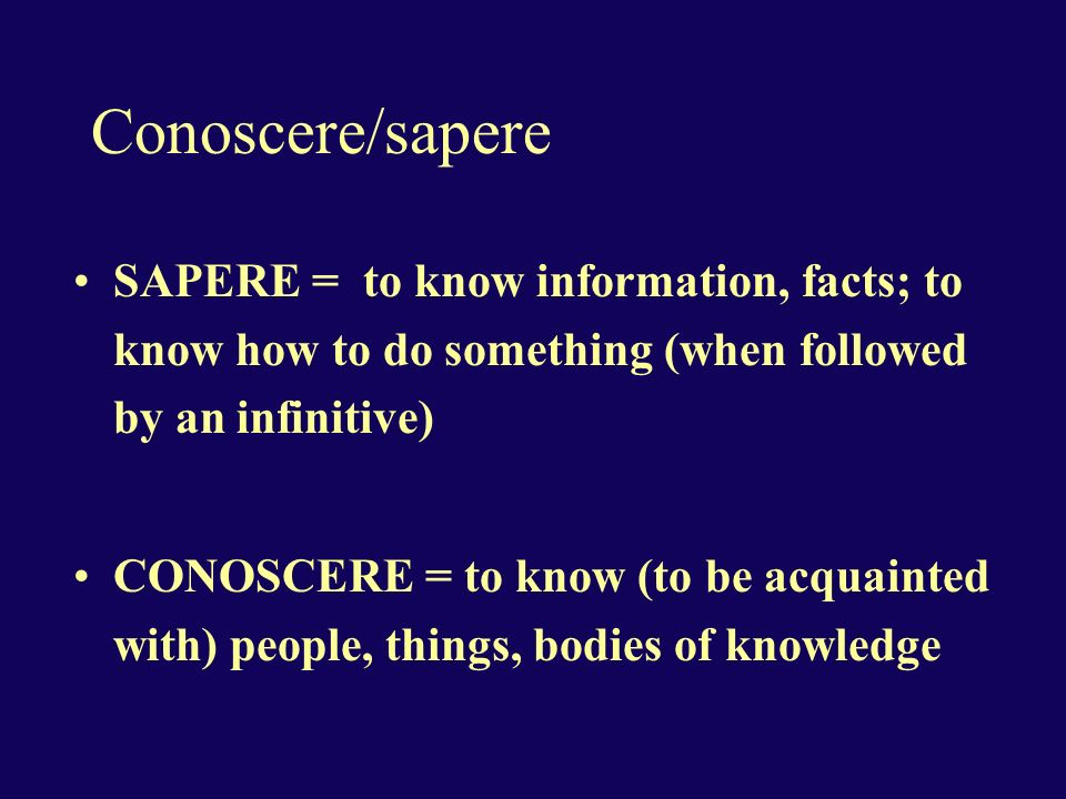 Conoscere/sapere SAPERE = to know information, facts; to know how to do something (when followed by an infinitive) CONOSCERE = to know (to be acquaint
