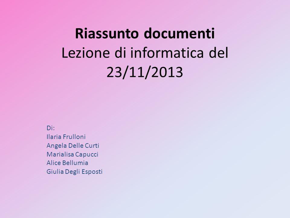 Riassunto documenti Lezione di informatica del 23/11/2013 Di: Ilaria Frulloni Angela Delle Curti Marialisa Capucci Alice Bellumia Giulia Degli Esposti