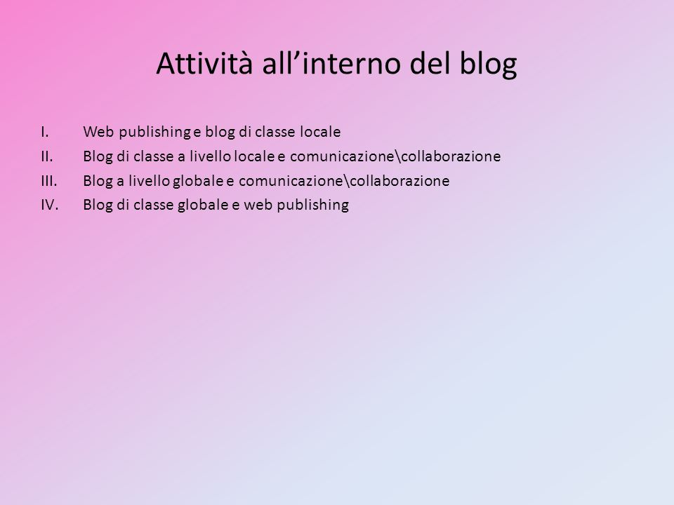 Attività allinterno del blog I.Web publishing e blog di classe locale II.Blog di classe a livello locale e comunicazione\collaborazione III.Blog a liv