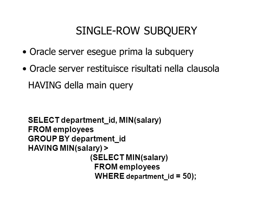 SINGLE-ROW SUBQUERY Oracle server esegue prima la subquery Oracle server restituisce risultati nella clausola HAVING della main query SELECT department_id, MIN(salary) FROM employees GROUP BY department_id HAVING MIN(salary) > (SELECT MIN(salary) FROM employees WHERE department_id = 50);