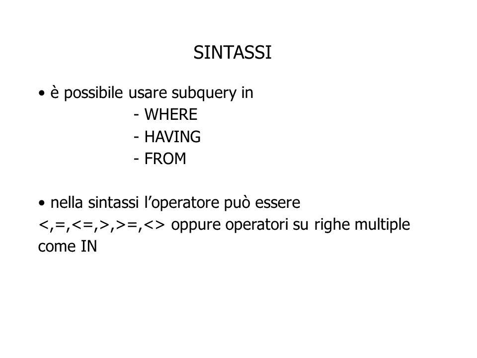 SINTASSI è possibile usare subquery in - WHERE - HAVING - FROM nella sintassi loperatore può essere,>=,<> oppure operatori su righe multiple come IN