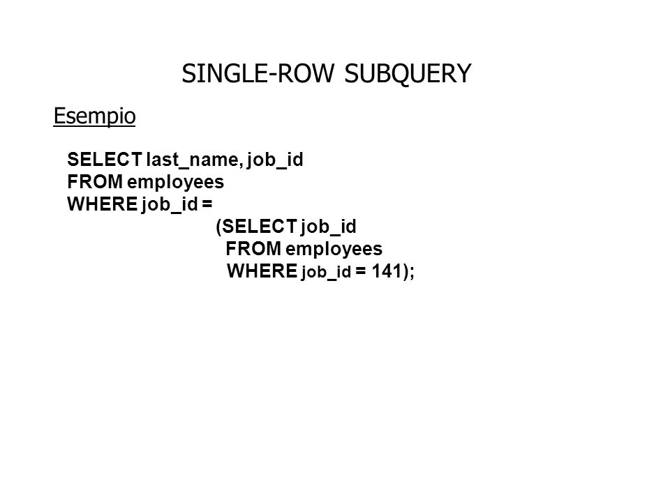 SINGLE-ROW SUBQUERY Esempio SELECT last_name, job_id,salary FROM employees WHERE job_id = (SELECT job_id FROM employees WHERE job_id = 141) AND salary > (SELECT salary FROM employees WHERE employee_id = 143); ST_CLERK 2600