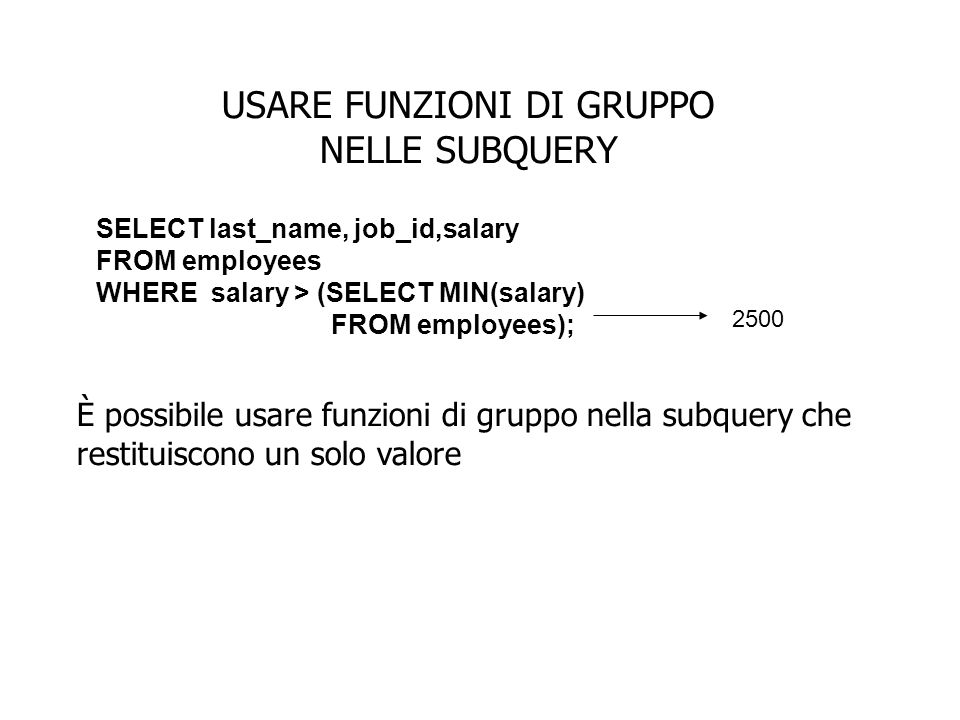 USARE FUNZIONI DI GRUPPO NELLE SUBQUERY È possibile usare funzioni di gruppo nella subquery che restituiscono un solo valore SELECT last_name, job_id,salary FROM employees WHERE salary > (SELECT MIN(salary) FROM employees); 2500