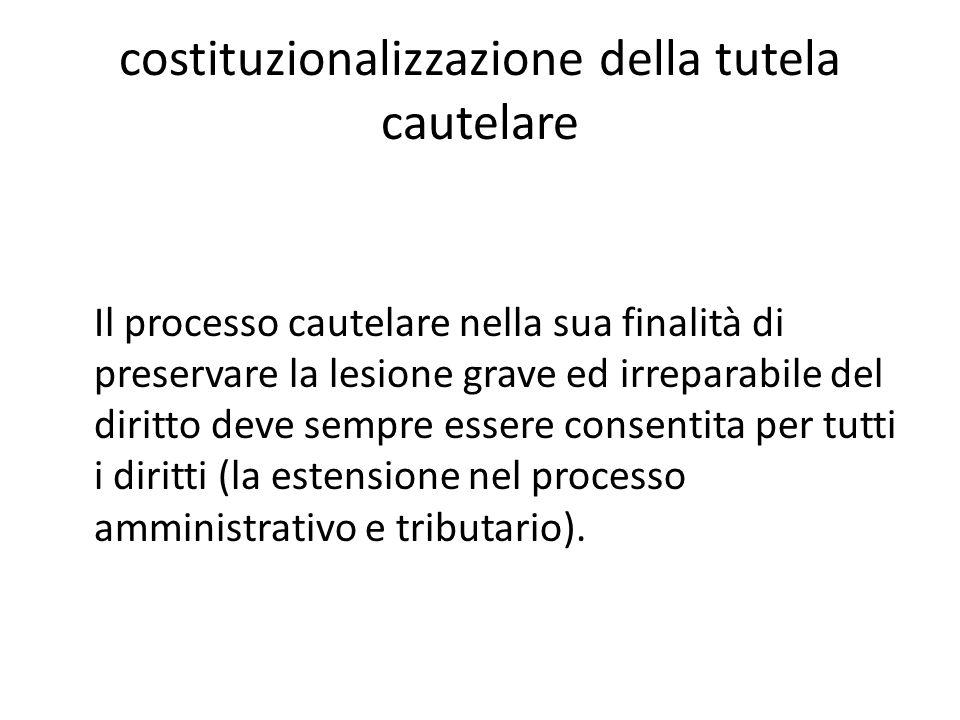 costituzionalizzazione della tutela cautelare Il processo cautelare nella sua finalità di preservare la lesione grave ed irreparabile del diritto deve sempre essere consentita per tutti i diritti (la estensione nel processo amministrativo e tributario).