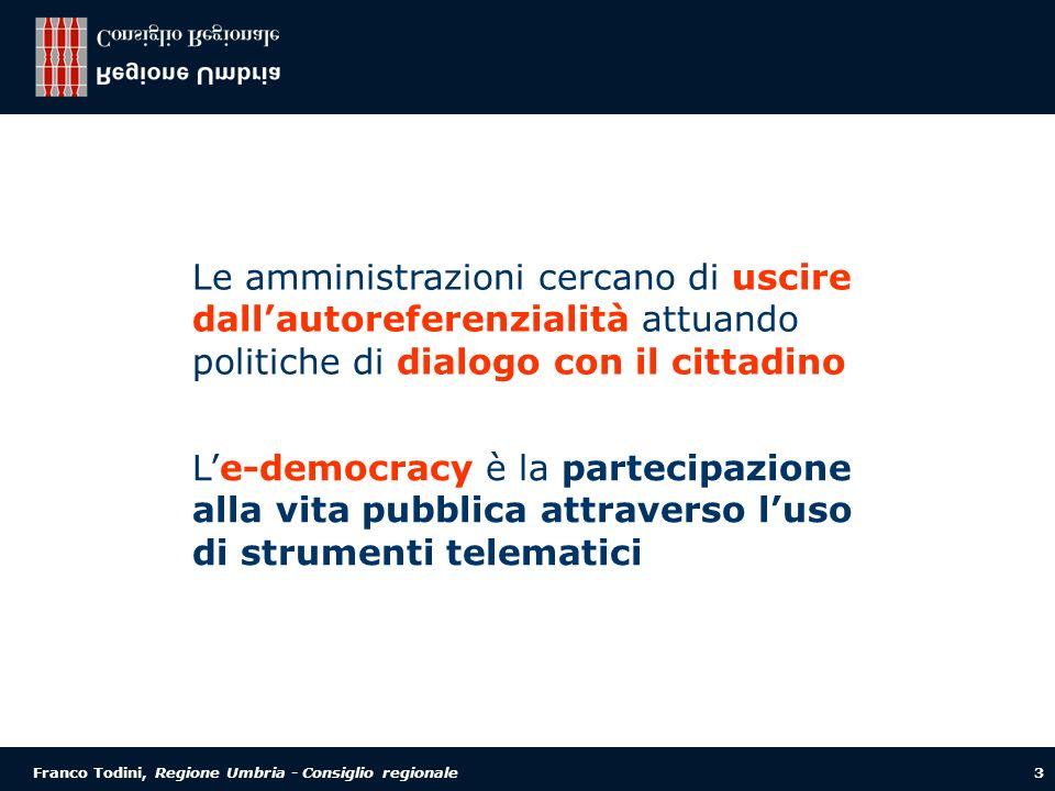 Franco Todini, Regione Umbria - Consiglio regionale 3 Le-democracy è la partecipazione alla vita pubblica attraverso luso di strumenti telematici Le amministrazioni cercano di uscire dallautoreferenzialità attuando politiche di dialogo con il cittadino