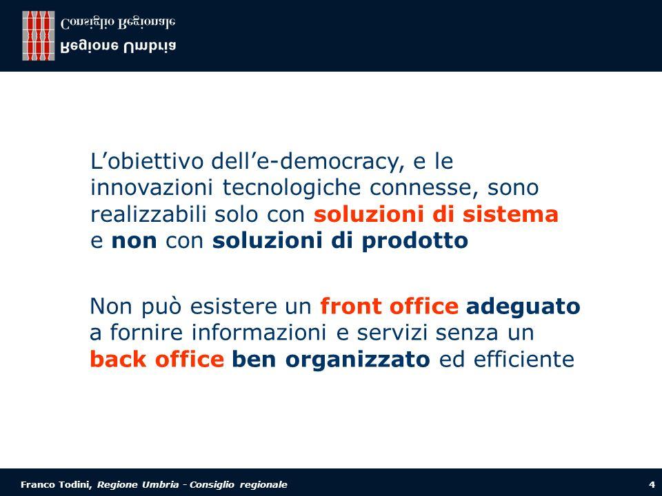Franco Todini, Regione Umbria - Consiglio regionale 4 Lobiettivo delle-democracy, e le innovazioni tecnologiche connesse, sono realizzabili solo con soluzioni di sistema e non con soluzioni di prodotto Non può esistere un front office adeguato a fornire informazioni e servizi senza un back office ben organizzato ed efficiente