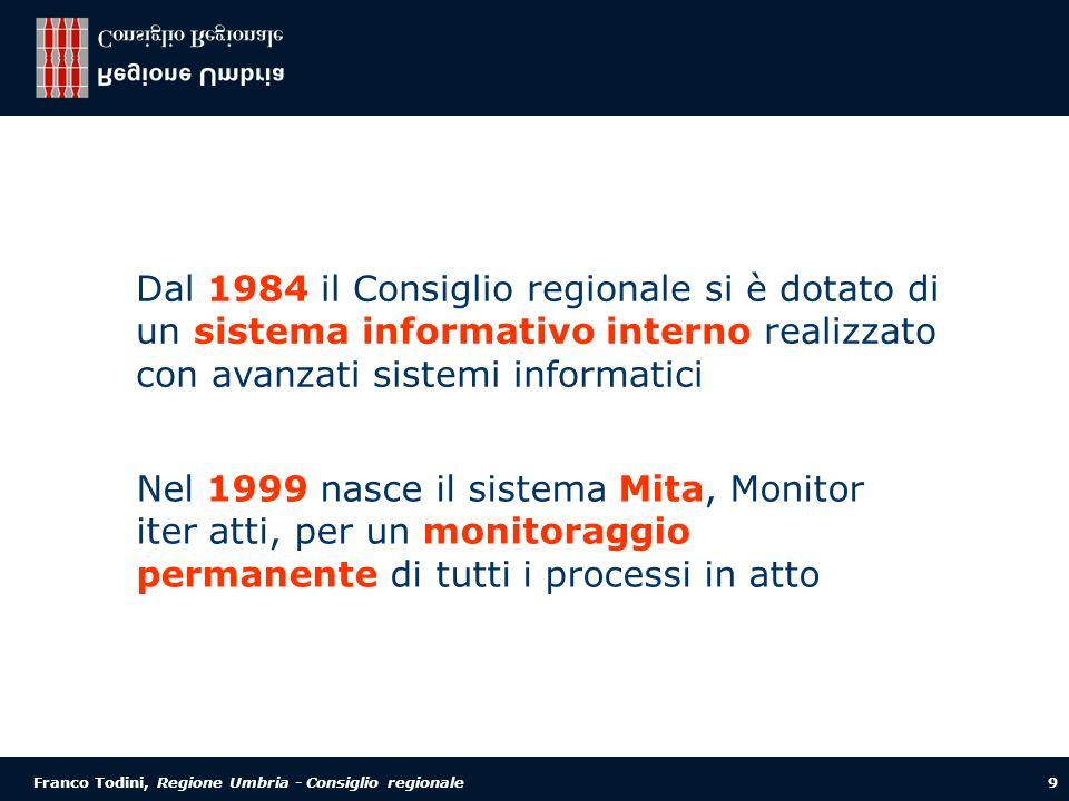 Franco Todini, Regione Umbria - Consiglio regionale 9 Dal 1984 il Consiglio regionale si è dotato di un sistema informativo interno realizzato con avanzati sistemi informatici Nel 1999 nasce il sistema Mita, Monitor iter atti, per un monitoraggio permanente di tutti i processi in atto