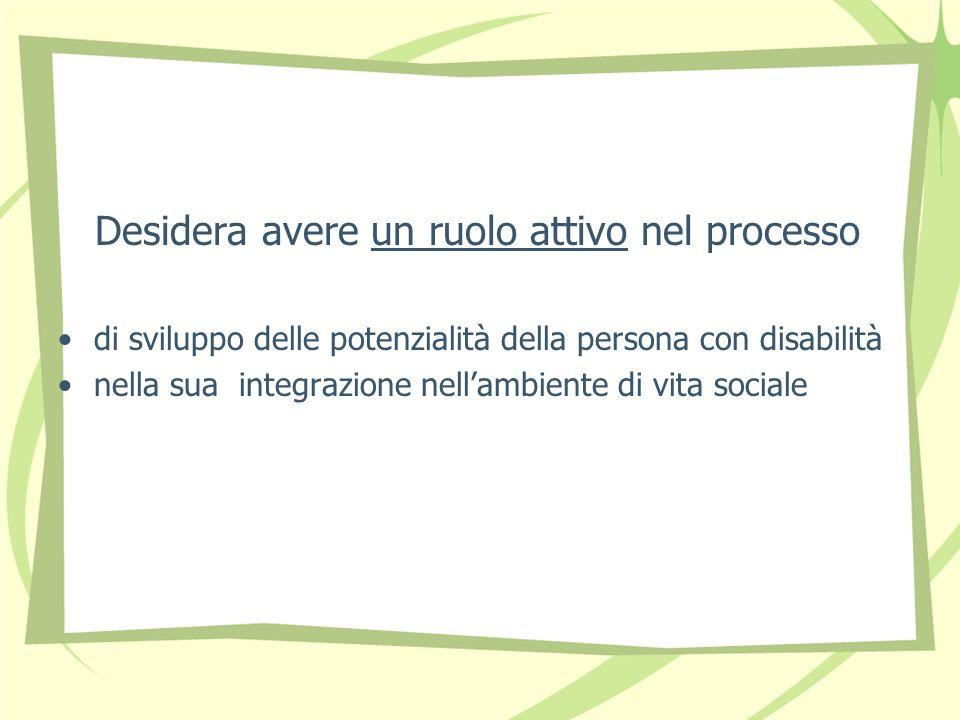 Desidera avere un ruolo attivo nel processo di sviluppo delle potenzialità della persona con disabilità nella sua integrazione nellambiente di vita sociale
