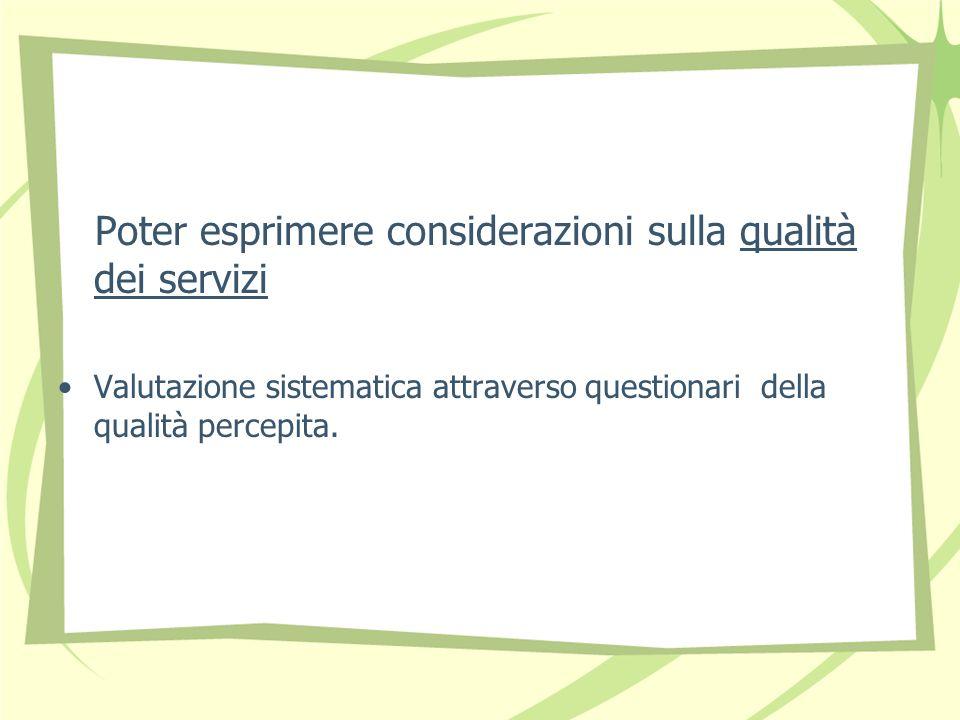 Poter esprimere considerazioni sulla qualità dei servizi Valutazione sistematica attraverso questionari della qualità percepita.