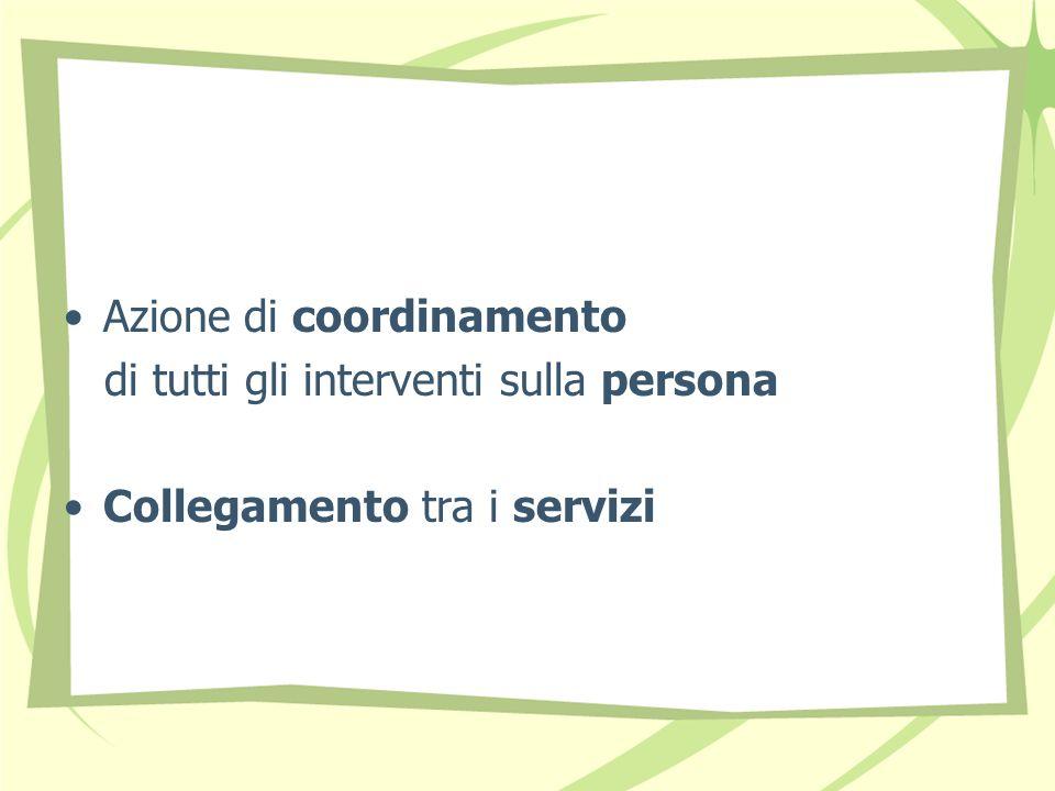 Azione di coordinamento di tutti gli interventi sulla persona Collegamento tra i servizi
