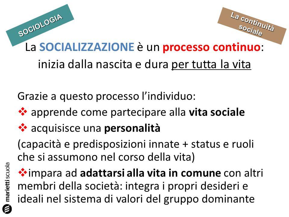 SOCIOLOGIA La continuità sociale La SOCIALIZZAZIONE è un processo continuo: inizia dalla nascita e dura per tutta la vita Grazie a questo processo lin