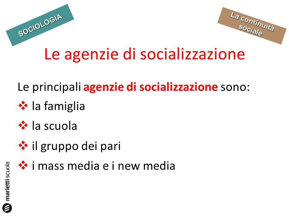 SOCIOLOGIA La continuità sociale Le principali agenzie di socializzazione sono: la famiglia la scuola il gruppo dei pari i mass media e i new media Le