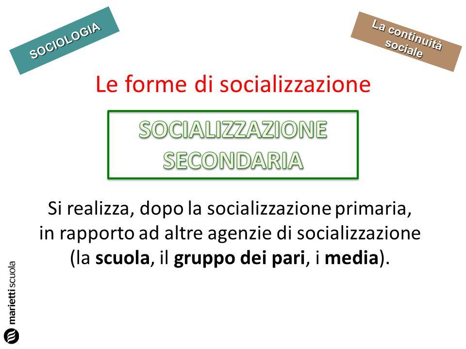 SOCIOLOGIA La continuità sociale Si realizza, dopo la socializzazione primaria, in rapporto ad altre agenzie di socializzazione (la scuola, il gruppo