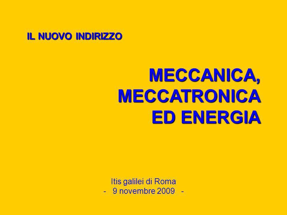 IL NUOVO INDIRIZZO Itis galilei di Roma - 9 novembre 2009 - MECCANICA, MECCATRONICA ED ENERGIA