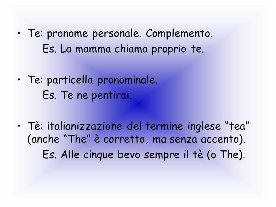 Te: pronome personale. Complemento. Es. La mamma chiama proprio te. Te: particella pronominale. Es. Te ne pentirai. Tè: italianizzazione del termine i