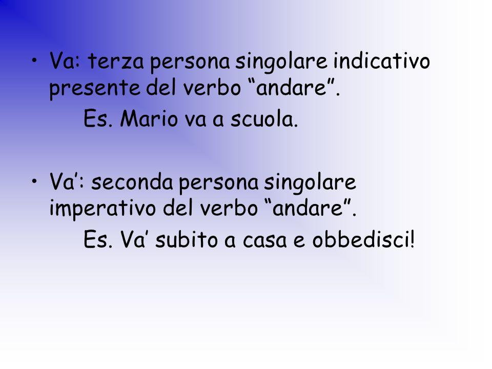 Va: terza persona singolare indicativo presente del verbo andare. Es. Mario va a scuola. Va: seconda persona singolare imperativo del verbo andare. Es