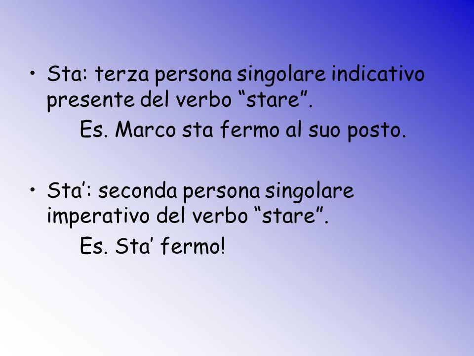 Sta: terza persona singolare indicativo presente del verbo stare. Es. Marco sta fermo al suo posto. Sta: seconda persona singolare imperativo del verb