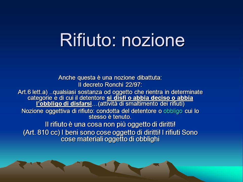 Rifiuto: nozione Anche questa è una nozione dibattuta: Il decreto Ronchi 22/97: Art.6 lett.a)..qualsiasi sostanza od oggetto che rientra in determinat