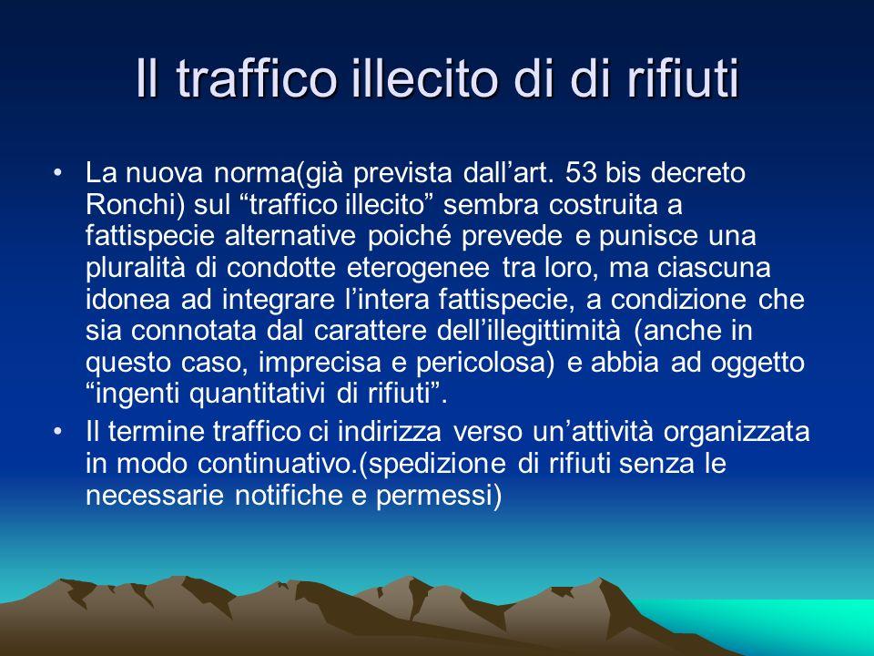 Il traffico illecito di di rifiuti La nuova norma(già prevista dallart. 53 bis decreto Ronchi) sul traffico illecito sembra costruita a fattispecie al