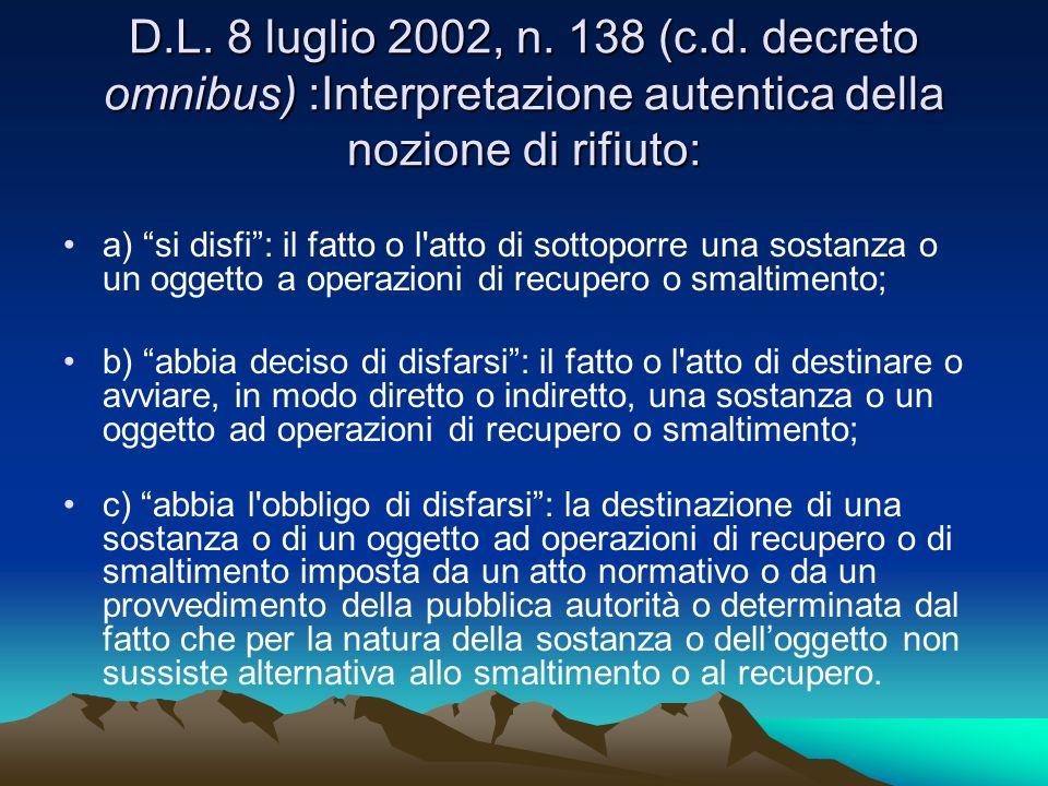 D.L. 8 luglio 2002, n. 138 (c.d. decreto omnibus) :Interpretazione autentica della nozione di rifiuto: a) si disfi: il fatto o l'atto di sottoporre un