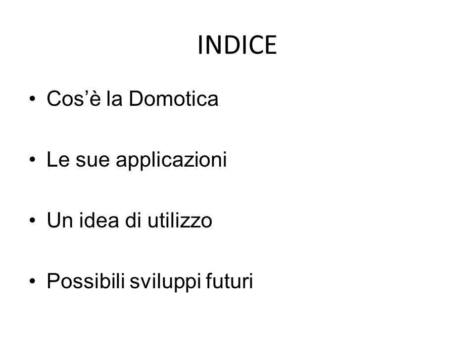 INDICE Cosè la Domotica Le sue applicazioni Un idea di utilizzo Possibili sviluppi futuri