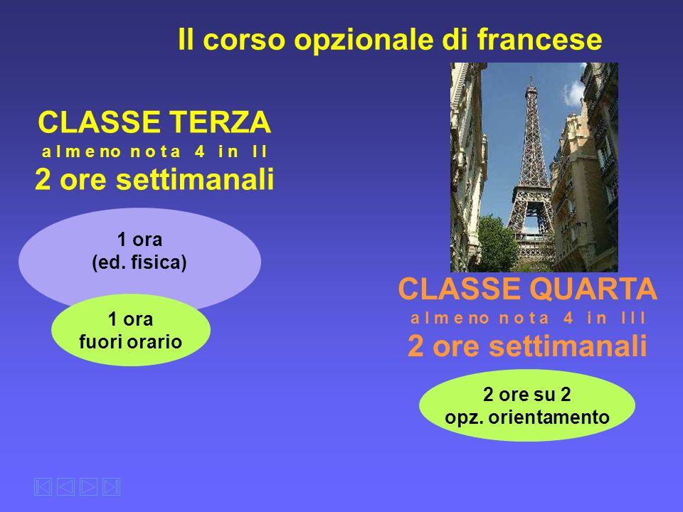 1 ora (ed. fisica) Il corso opzionale di francese CLASSE TERZA a l m e no n o t a 4 i n I I 2 ore settimanali CLASSE QUARTA a l m e no n o t a 4 i n I