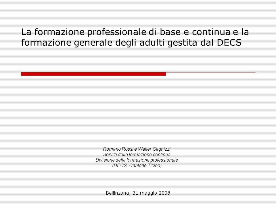 Bellinzona, 31 maggio 2008 La formazione professionale di base e continua e la formazione generale degli adulti gestita dal DECS Romano Rossi e Walter Seghizzi Servizi della formazione continua Divisione della formazione professionale (DECS, Cantone Ticino)