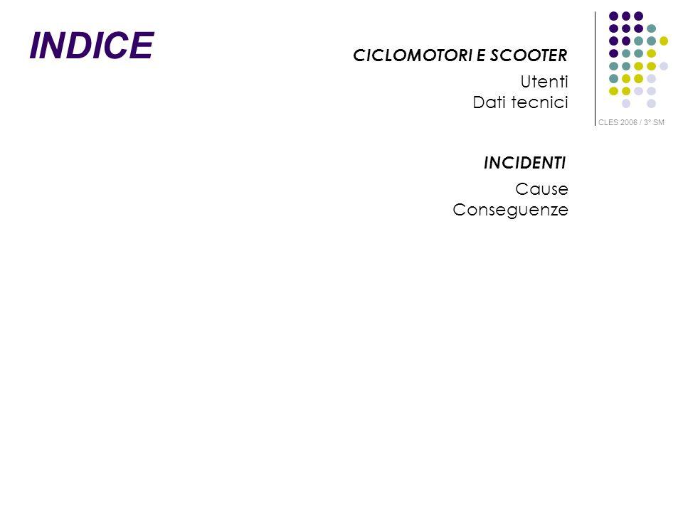 INDICE CICLOMOTORI E SCOOTER Utenti Dati tecnici INCIDENTI Cause Conseguenze CLES 2006 / 3° SM
