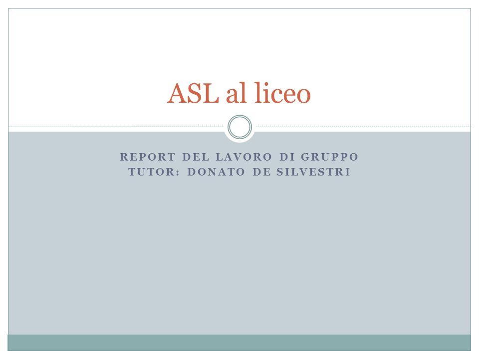 REPORT DEL LAVORO DI GRUPPO TUTOR: DONATO DE SILVESTRI ASL al liceo