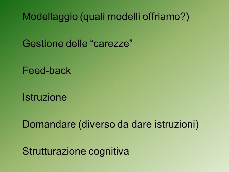 Modellaggio (quali modelli offriamo?) Gestione delle carezze Feed-back Istruzione Domandare (diverso da dare istruzioni) Strutturazione cognitiva