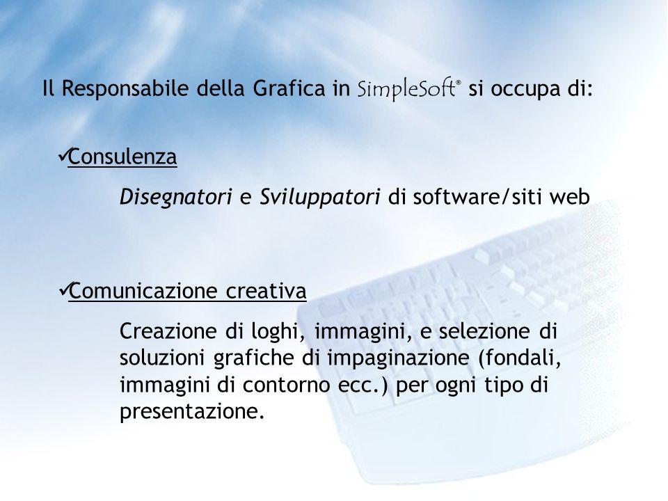 Il Responsabile della Grafica in SimpleSoft® si occupa di: Consulenza Disegnatori e Sviluppatori di software/siti web Comunicazione creativa Creazione di loghi, immagini, e selezione di soluzioni grafiche di impaginazione (fondali, immagini di contorno ecc.) per ogni tipo di presentazione.
