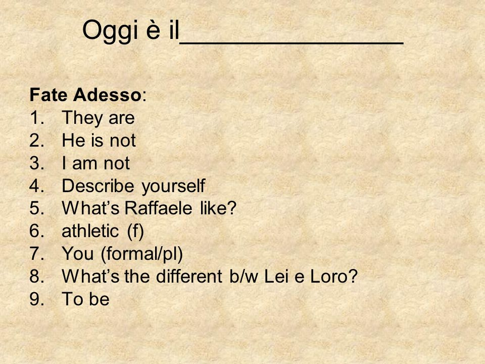 Oggi è il_______________ Fate Adesso: 1.They are 2.He is not 3.I am not 4.Describe yourself 5.Whats Raffaele like? 6.athletic (f) 7.You (formal/pl) 8.