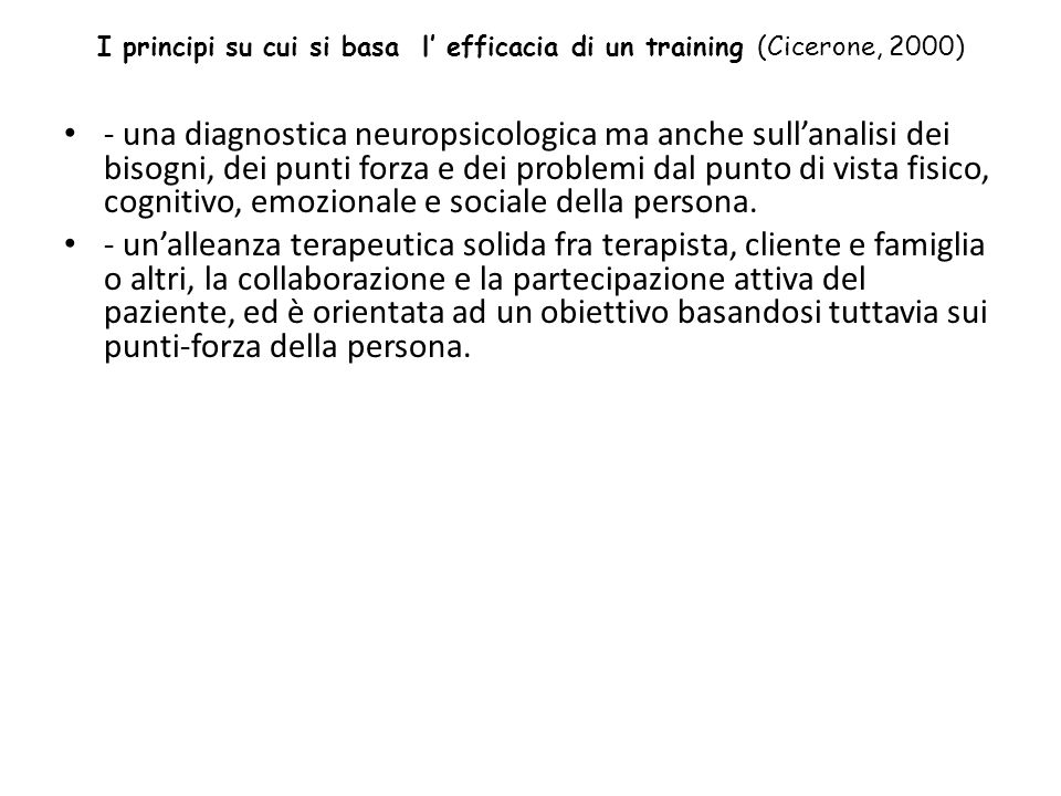 I principi su cui si basa l efficacia di un training (Cicerone, 2000) - una diagnostica neuropsicologica ma anche sullanalisi dei bisogni, dei punti forza e dei problemi dal punto di vista fisico, cognitivo, emozionale e sociale della persona.