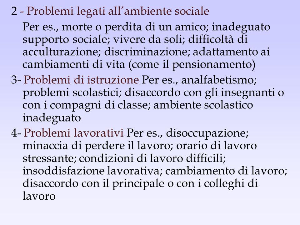 2 - Problemi legati allambiente sociale Per es., morte o perdita di un amico; inadeguato supporto sociale; vivere da soli; difficoltà di acculturazion