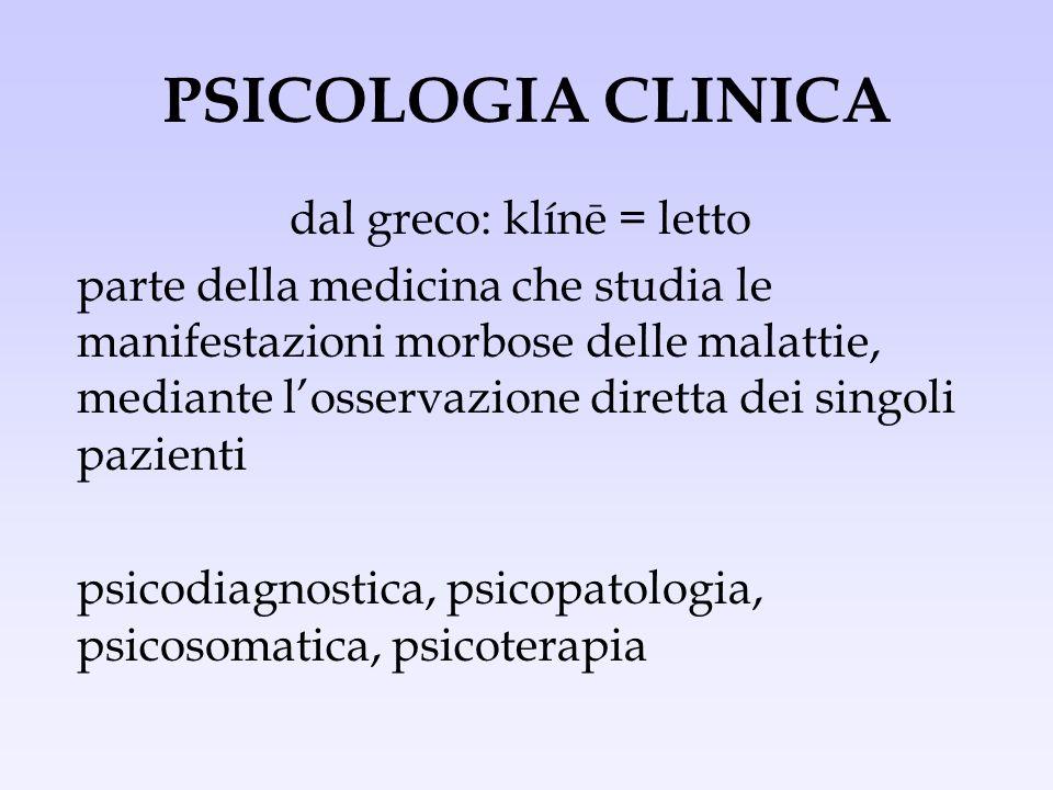 PSICOLOGIA CLINICA dal greco: klínē = letto parte della medicina che studia le manifestazioni morbose delle malattie, mediante losservazione diretta d