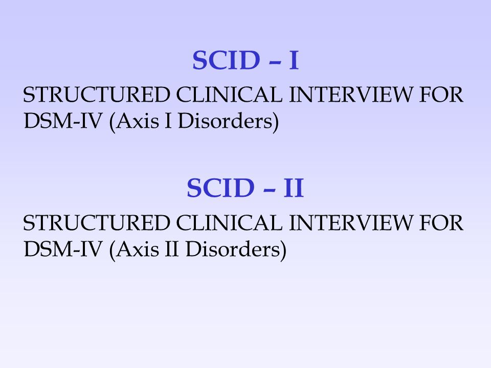 SCID – I STRUCTURED CLINICAL INTERVIEW FOR DSM-IV (Axis I Disorders) SCID – II STRUCTURED CLINICAL INTERVIEW FOR DSM-IV (Axis II Disorders)