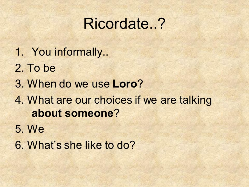 Ricordate... 1.You informally.. 2. To be 3. When do we use Loro.