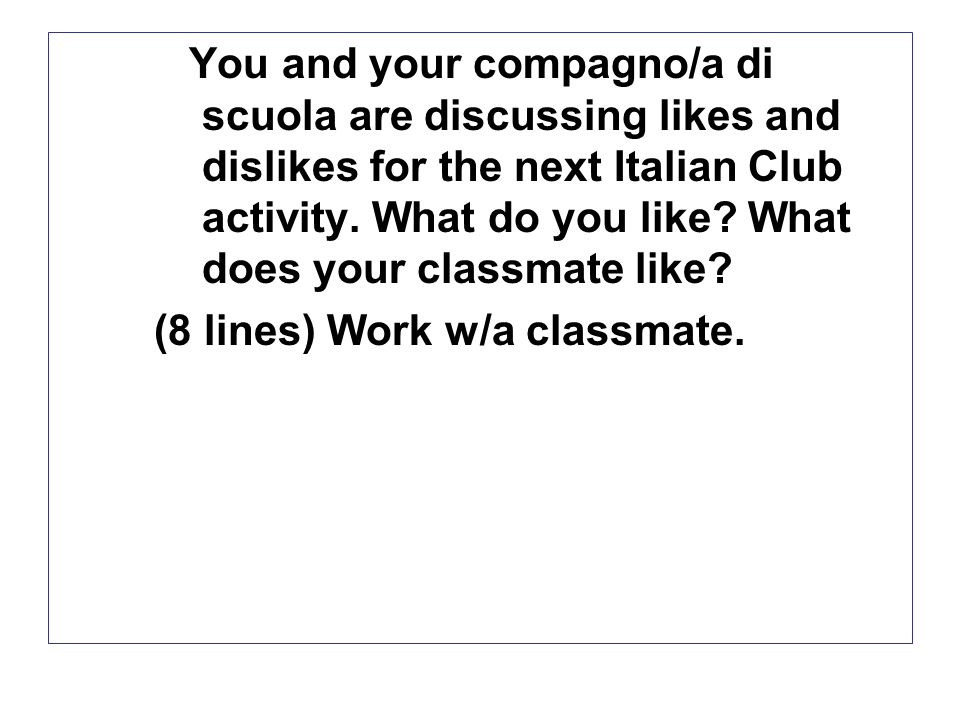 You and your compagno/a di scuola are discussing likes and dislikes for the next Italian Club activity.