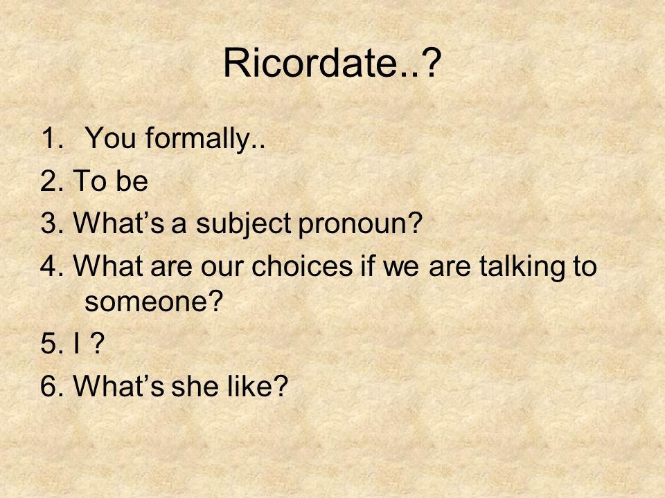 Ricordate..? 1.You formally.. 2. To be 3. Whats a subject pronoun? 4. What are our choices if we are talking to someone? 5. I ? 6. Whats she like?