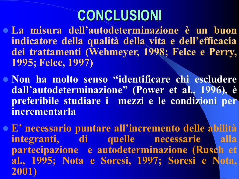 CONCLUSIONI La misura dellautodeterminazione è un buon indicatore della qualità della vita e dellefficacia dei trattamenti (Wehmeyer, 1998; Felce e Pe