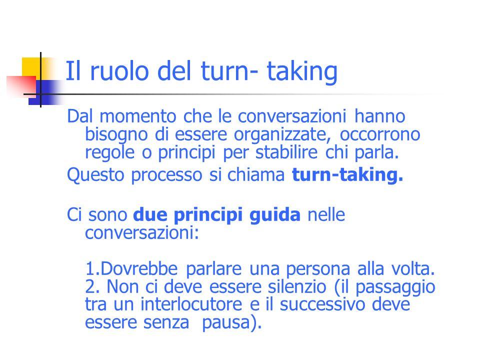 Il ruolo del turn- taking Dal momento che le conversazioni hanno bisogno di essere organizzate, occorrono regole o principi per stabilire chi parla.