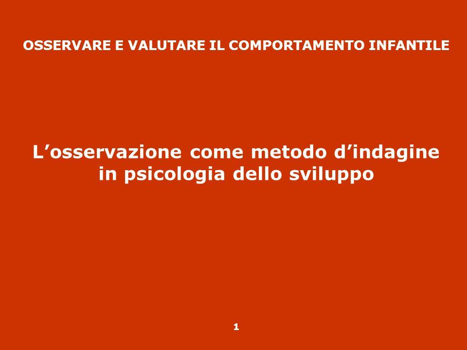 1 OSSERVARE E VALUTARE IL COMPORTAMENTO INFANTILE Losservazione come metodo dindagine in psicologia dello sviluppo
