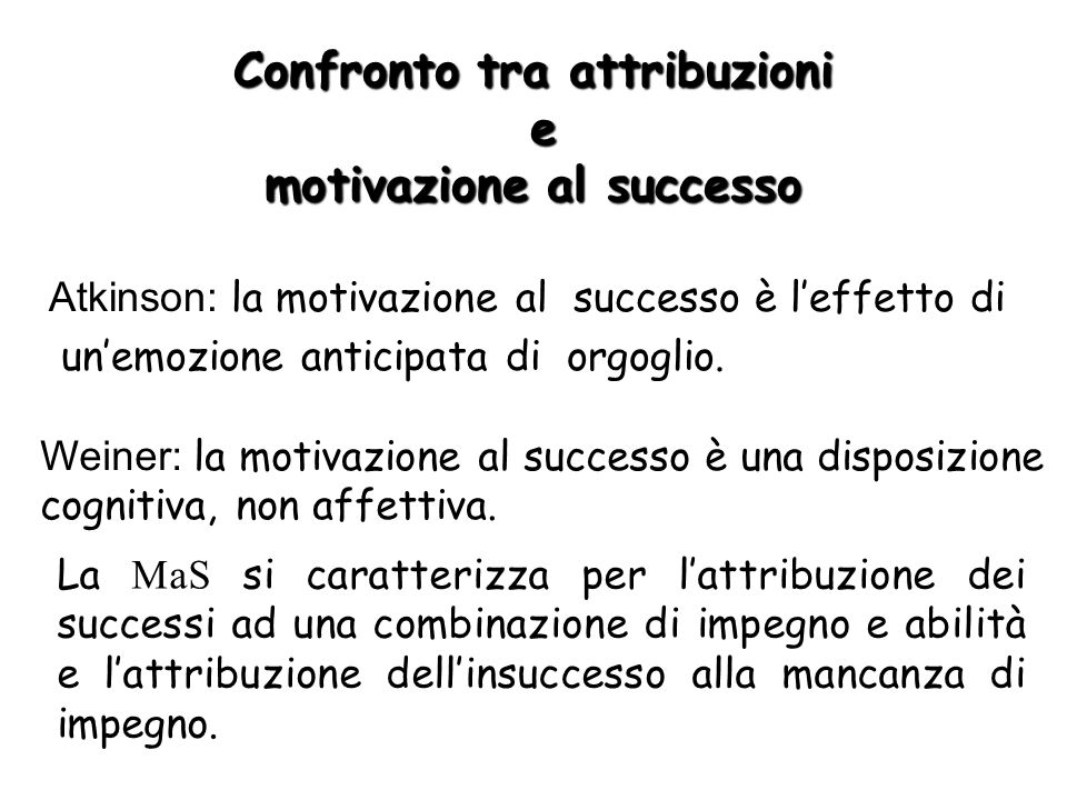Confronto tra attribuzioni e motivazione al successo Atkinson: la motivazione al successo è leffetto di unemozione anticipata di orgoglio. Weiner: la